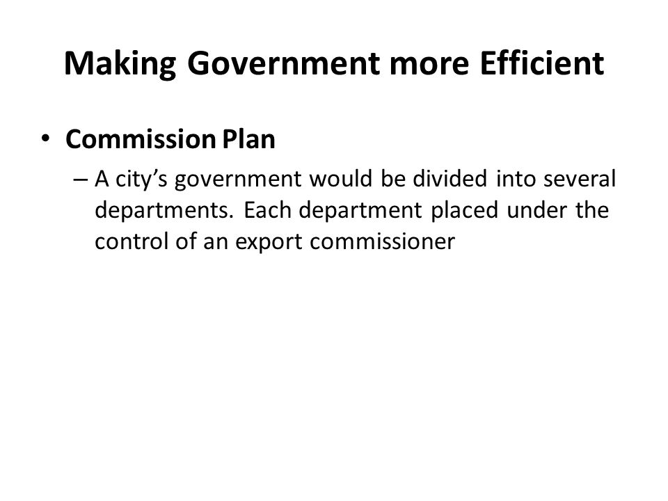 Making Government more Efficient Commission Plan – A citys government would be divided into several departments. Each department placed under the cont