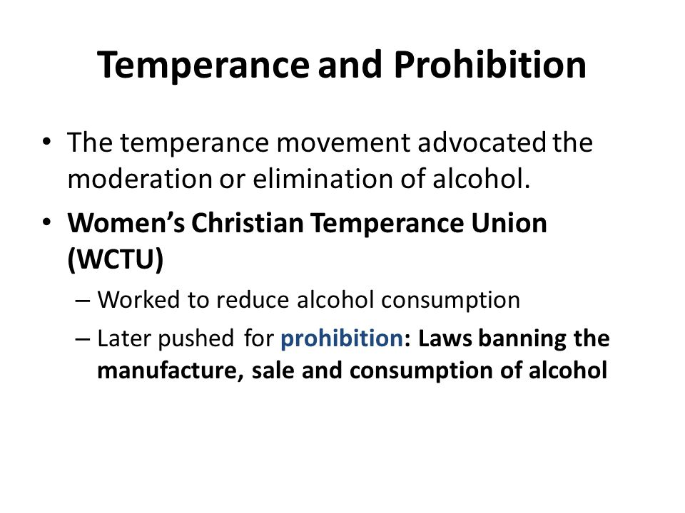 Temperance and Prohibition The temperance movement advocated the moderation or elimination of alcohol. Womens Christian Temperance Union (WCTU) – Work