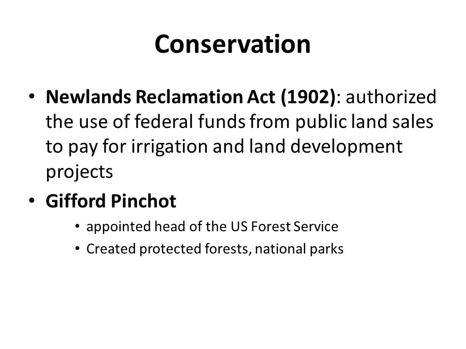 Conservation Newlands Reclamation Act (1902): authorized the use of federal funds from public land sales to pay for irrigation and land development pr