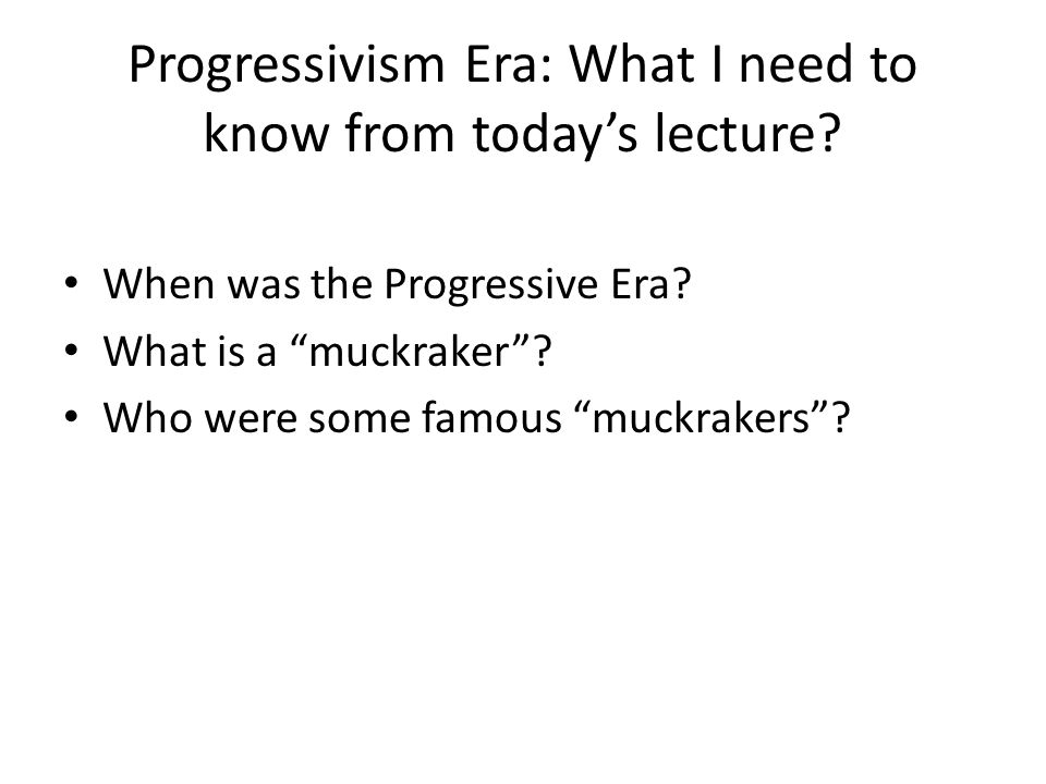Progressivism Era: What I need to know from todays lecture? When was the Progressive Era? What is a muckraker? Who were some famous muckrakers?