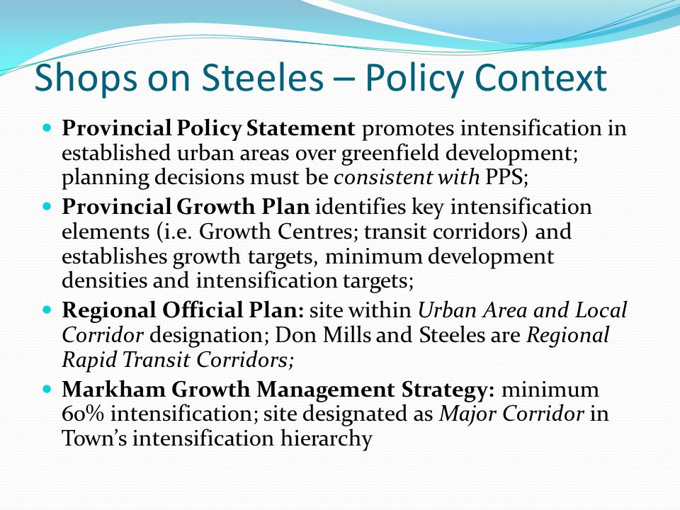 Shops on Steeles – Policy Context Provincial Policy Statement promotes intensification in established urban areas over greenfield development; plannin