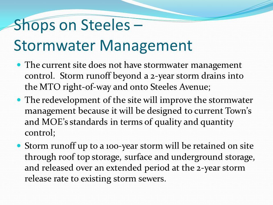 Shops on Steeles – Stormwater Management The current site does not have stormwater management control. Storm runoff beyond a 2-year storm drains into