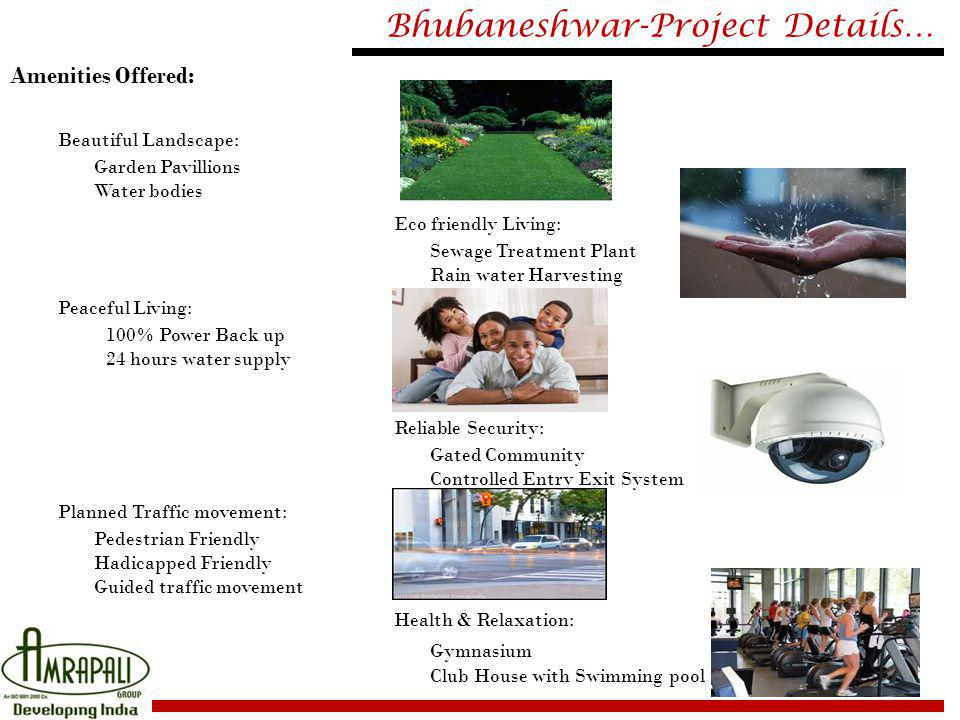 Bhubaneshwar-Project Details… Amenities Offered: Beautiful Landscape: Garden Pavillions Water bodies Eco friendly Living: Sewage Treatment Plant Rain