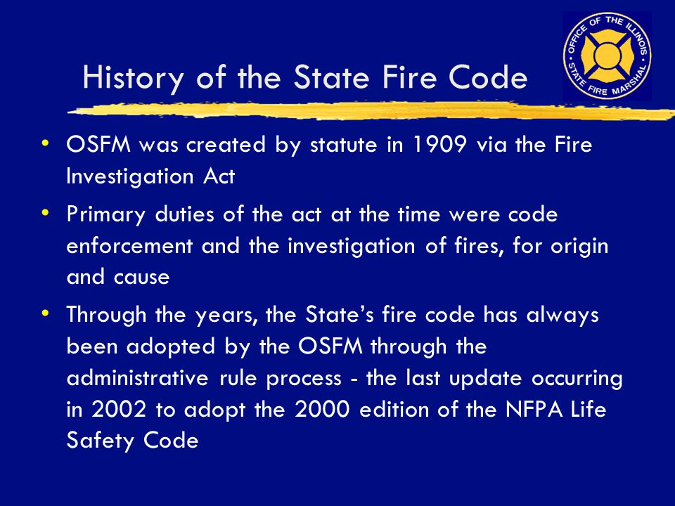 History of the State Fire Code OSFM was created by statute in 1909 via the Fire Investigation Act Primary duties of the act at the time were code enfo