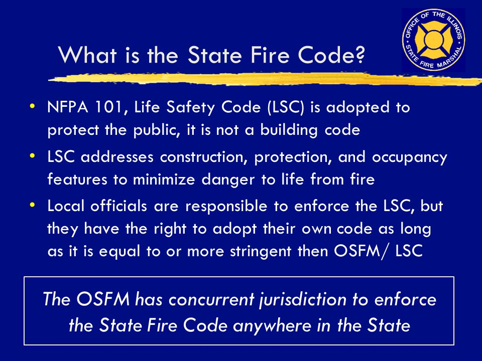 What is the State Fire Code? NFPA 101, Life Safety Code (LSC) is adopted to protect the public, it is not a building code LSC addresses construction,