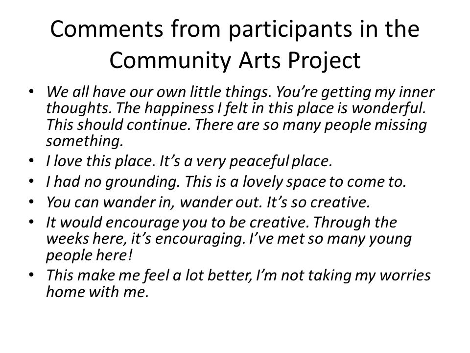Comments from participants in the Community Arts Project We all have our own little things.