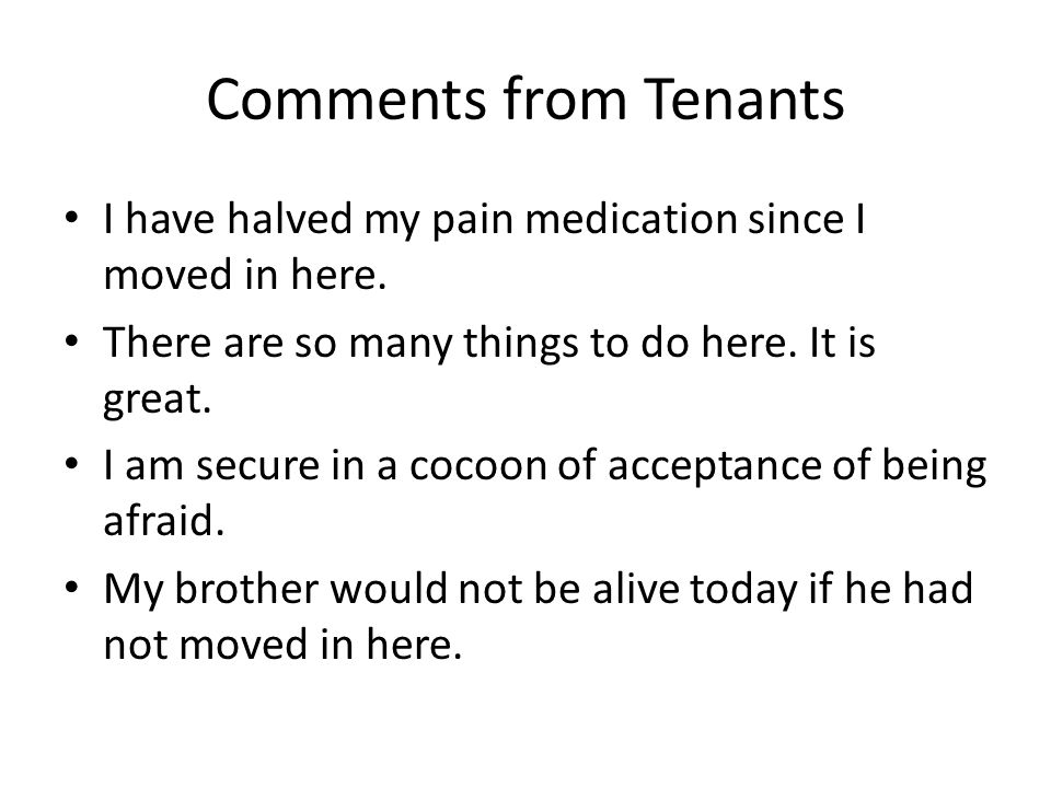 Comments from Tenants I have halved my pain medication since I moved in here.