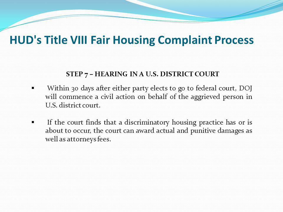 HUD's Title VIII Fair Housing Complaint Process June 2011Fair Housing and Equal Opportunity100 STEP 7 – HEARING IN A U.S. DISTRICT COURT Within 30 day