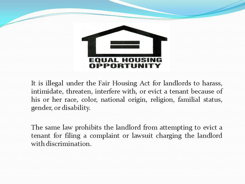 It is illegal under the Fair Housing Act for landlords to harass, intimidate, threaten, interfere with, or evict a tenant because of his or her race,