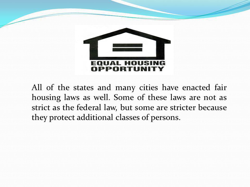 All of the states and many cities have enacted fair housing laws as well. Some of these laws are not as strict as the federal law, but some are strict
