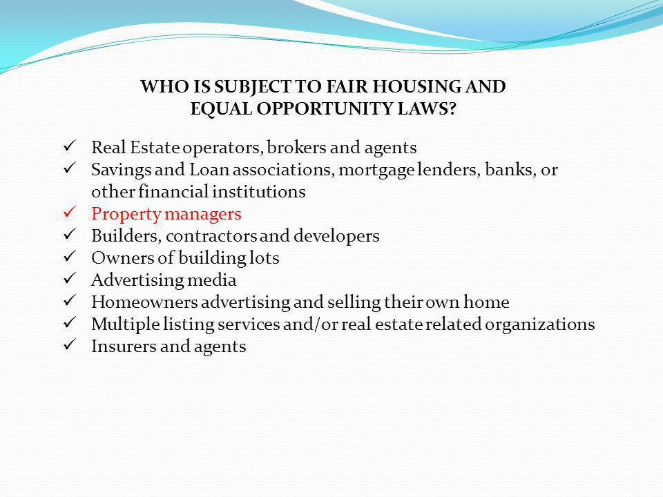 WHO IS SUBJECT TO FAIR HOUSING AND EQUAL OPPORTUNITY LAWS? Real Estate operators, brokers and agents Savings and Loan associations, mortgage lenders,
