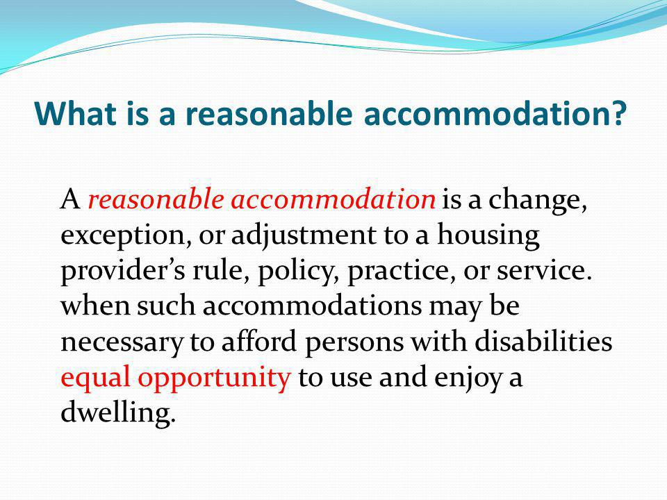 What is a reasonable accommodation? A reasonable accommodation is a change, exception, or adjustment to a housing providers rule, policy, practice, or
