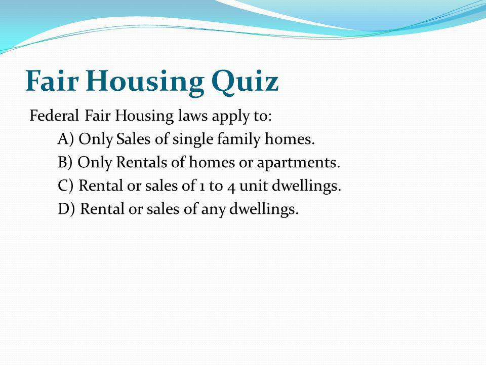 Fair Housing Quiz Federal Fair Housing laws apply to: A) Only Sales of single family homes. B) Only Rentals of homes or apartments. C) Rental or sales