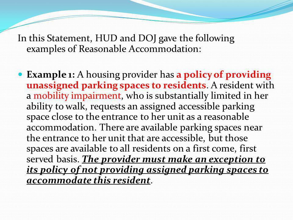 In this Statement, HUD and DOJ gave the following examples of Reasonable Accommodation: Example 1: A housing provider has a policy of providing unassi