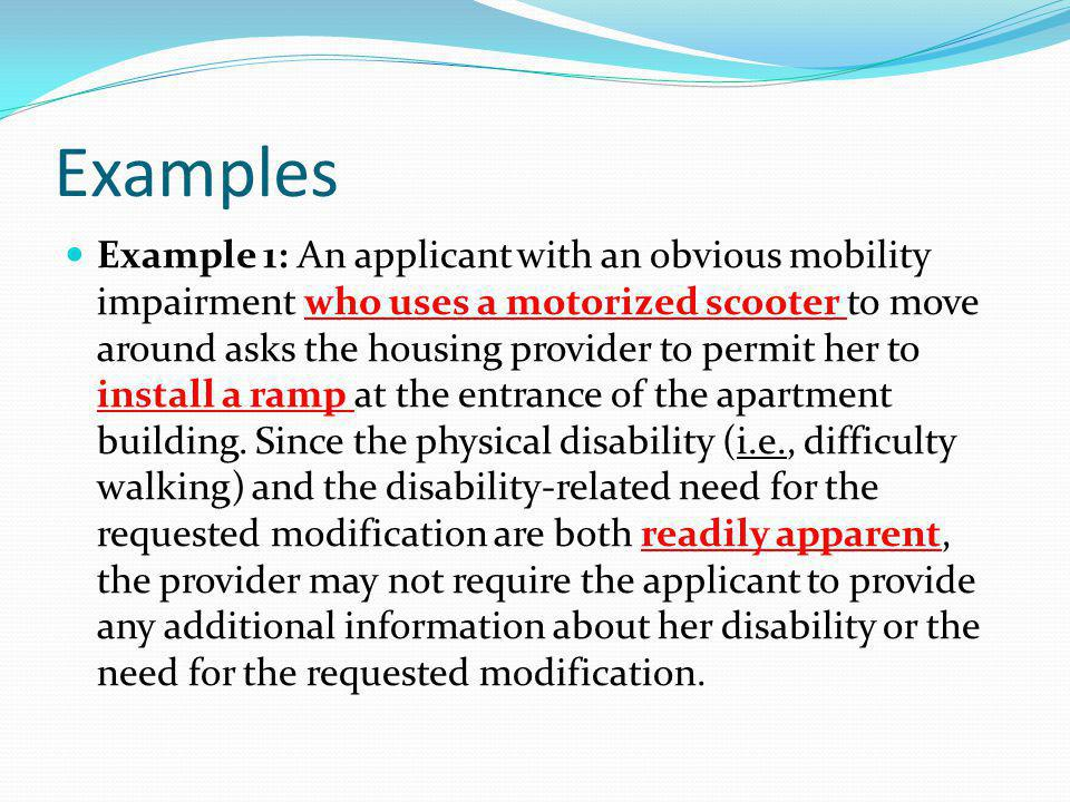 Examples Example 1: An applicant with an obvious mobility impairment who uses a motorized scooter to move around asks the housing provider to permit h