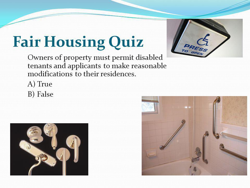 Owners of property must permit disabled tenants and applicants to make reasonable modifications to their residences. A) True B) False