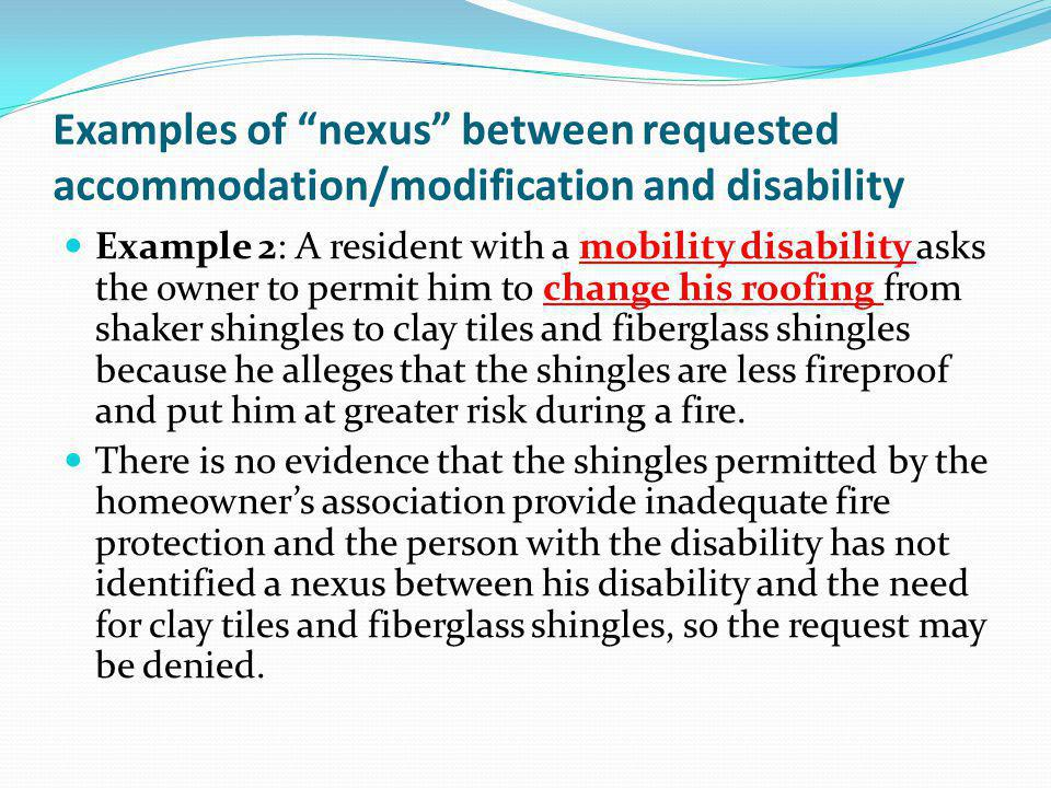 Examples of nexus between requested accommodation/modification and disability Example 2: A resident with a mobility disability asks the owner to permi