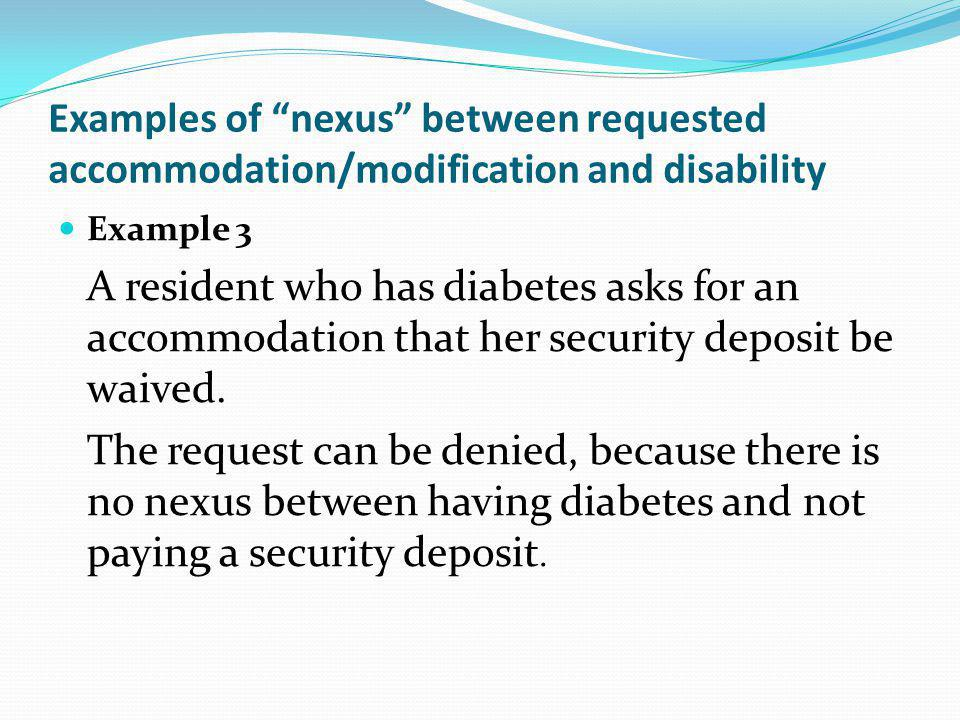 Examples of nexus between requested accommodation/modification and disability Example 3 A resident who has diabetes asks for an accommodation that her