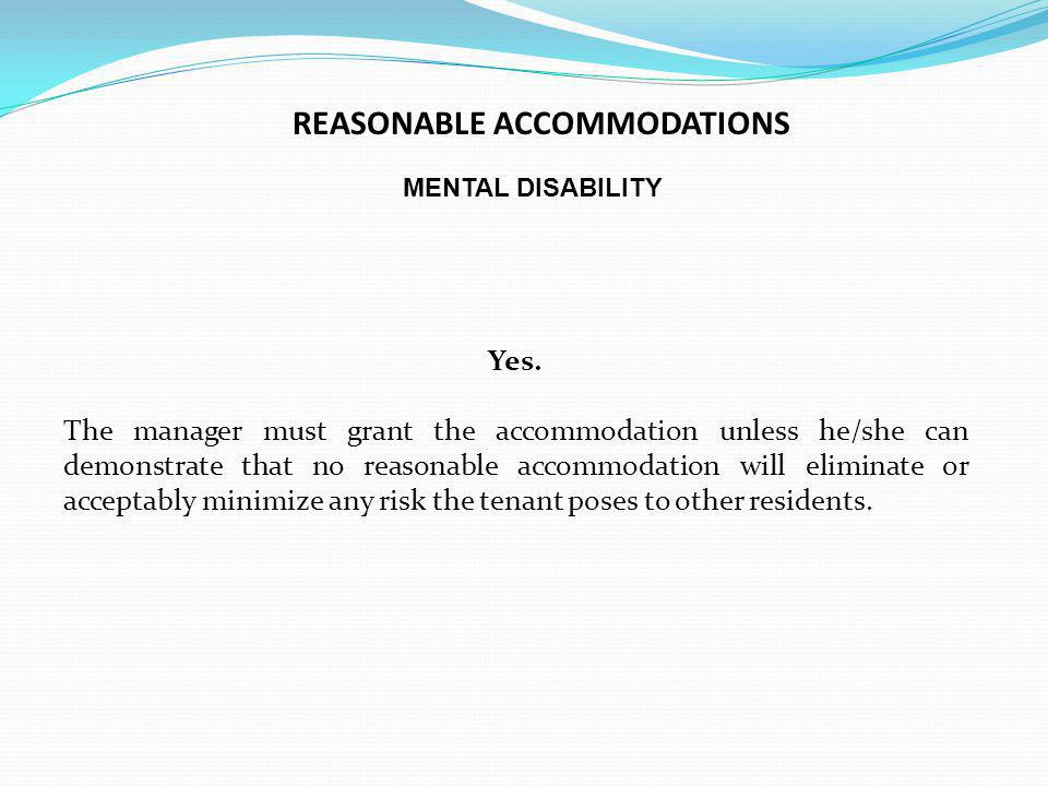 MENTAL DISABILITY Yes. The manager must grant the accommodation unless he/she can demonstrate that no reasonable accommodation will eliminate or accep