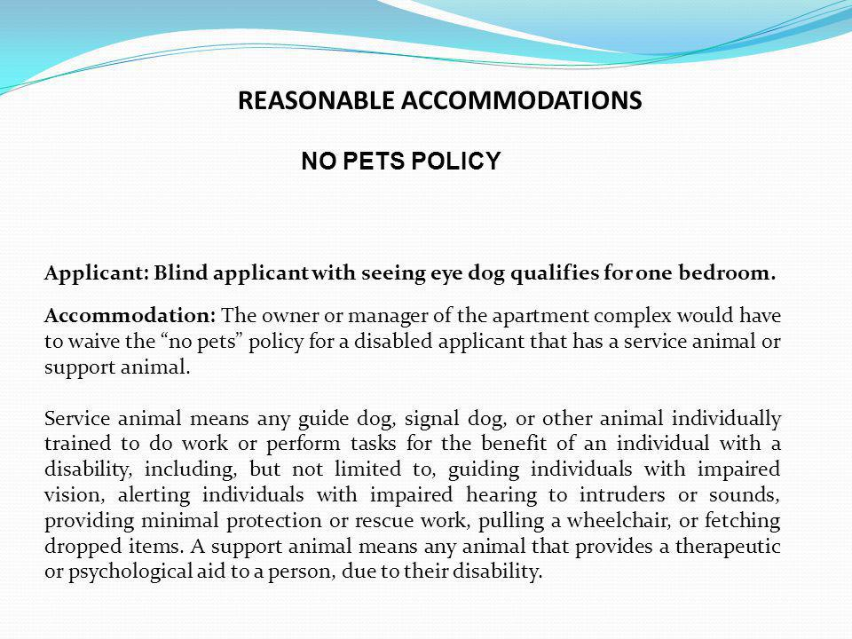 NO PETS POLICY Applicant: Blind applicant with seeing eye dog qualifies for one bedroom. Accommodation: The owner or manager of the apartment complex