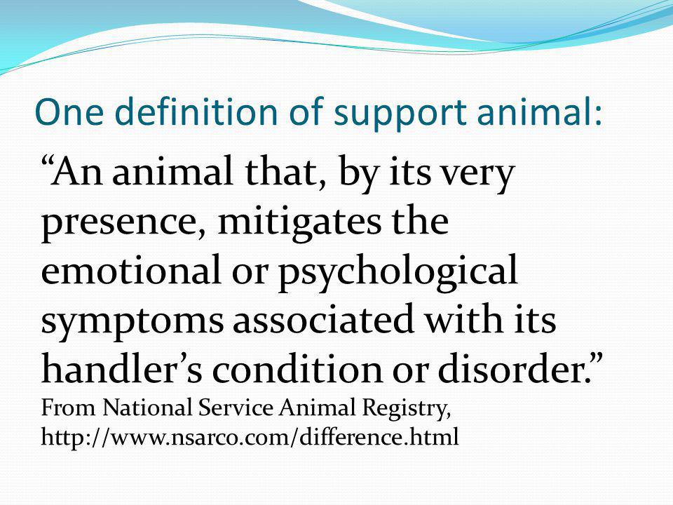 One definition of support animal: An animal that, by its very presence, mitigates the emotional or psychological symptoms associated with its handlers