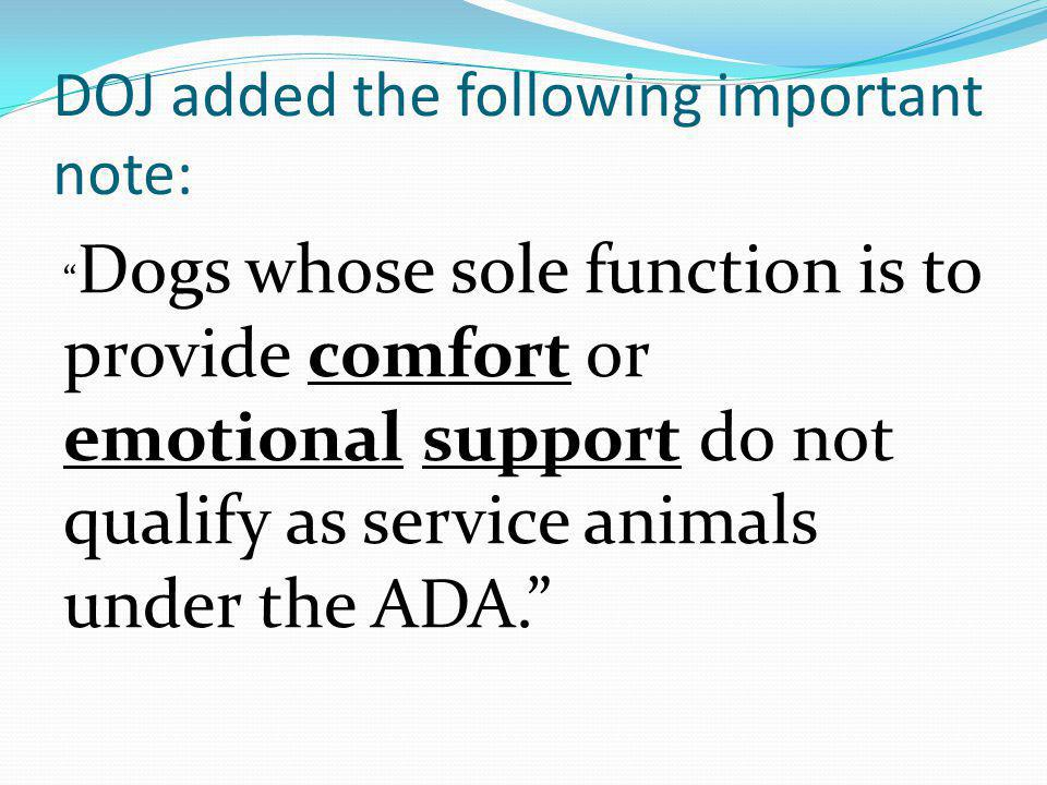 DOJ added the following important note: Dogs whose sole function is to provide comfort or emotional support do not qualify as service animals under th