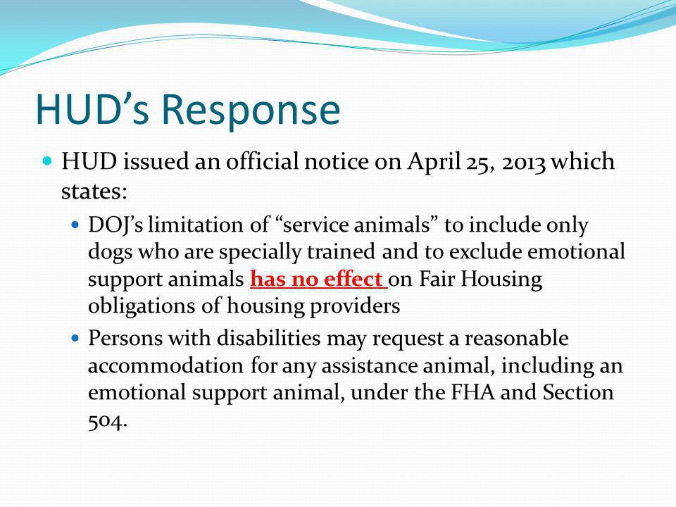 HUDs Response HUD issued an official notice on April 25, 2013 which states: DOJs limitation of service animals to include only dogs who are specially