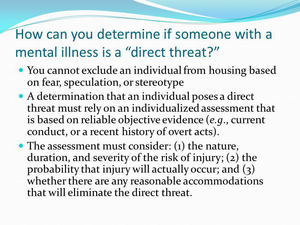 How can you determine if someone with a mental illness is a direct threat? You cannot exclude an individual from housing based on fear, speculation, o