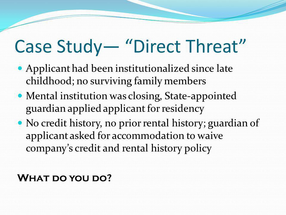 Case Study Direct Threat Applicant had been institutionalized since late childhood; no surviving family members Mental institution was closing, State-