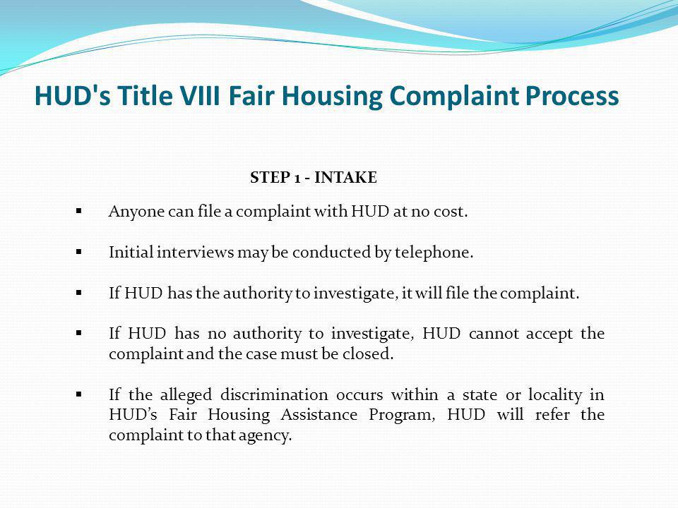 STEP 1 - INTAKE Anyone can file a complaint with HUD at no cost. Initial interviews may be conducted by telephone. If HUD has the authority to investi