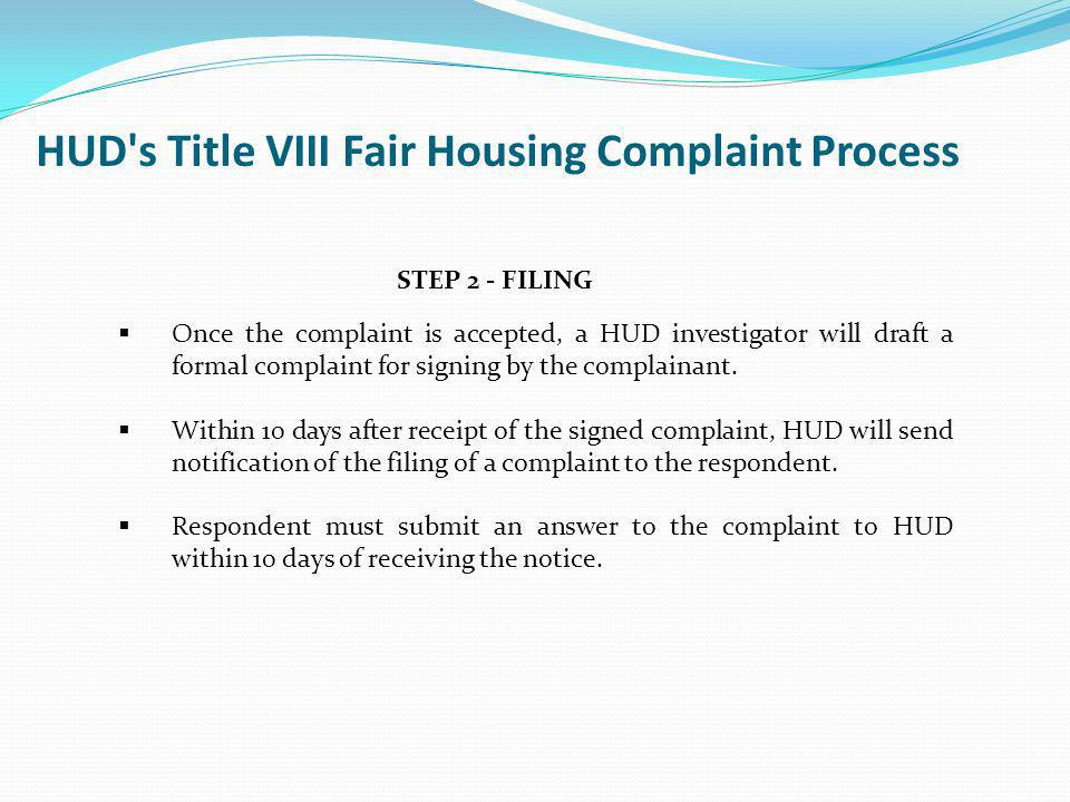 STEP 2 - FILING Once the complaint is accepted, a HUD investigator will draft a formal complaint for signing by the complainant. Within 10 days after