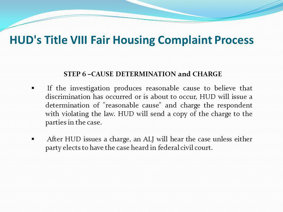 June 2011Fair Housing and Equal Opportunity99 STEP 6 –CAUSE DETERMINATION and CHARGE If the investigation produces reasonable cause to believe that di