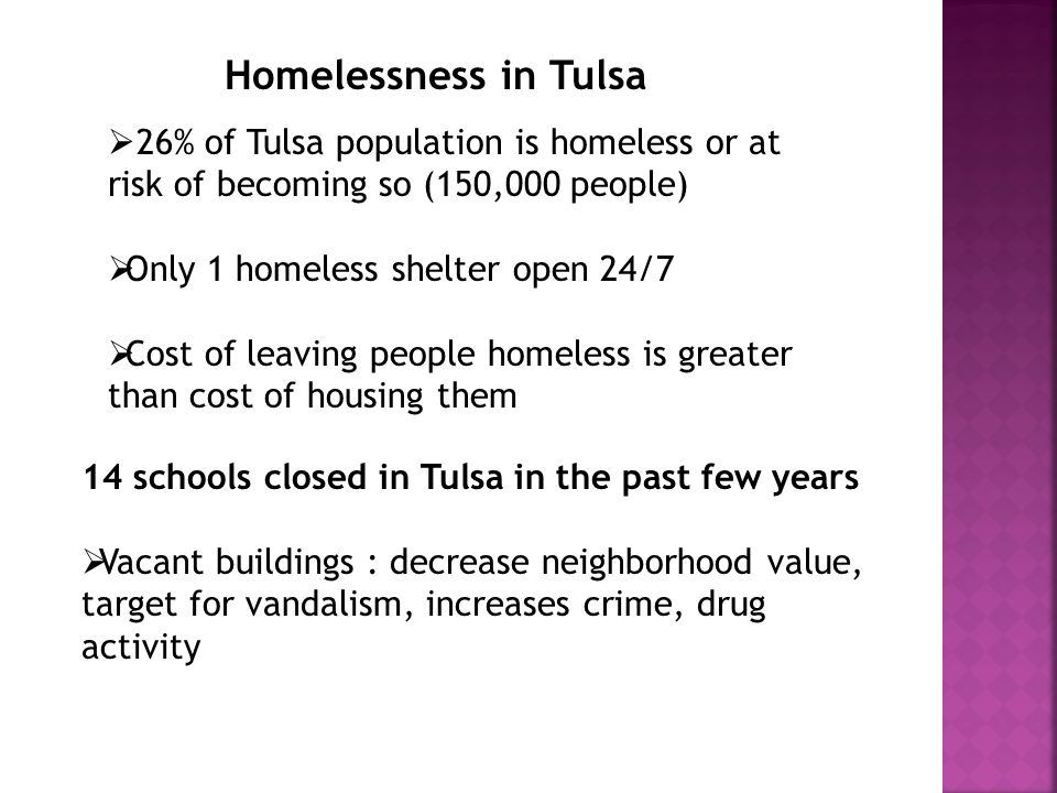 Homelessness in Tulsa 26% of Tulsa population is homeless or at risk of becoming so (150,000 people) Only 1 homeless shelter open 24/7 Cost of leaving people homeless is greater than cost of housing them 14 schools closed in Tulsa in the past few years Vacant buildings : decrease neighborhood value, target for vandalism, increases crime, drug activity