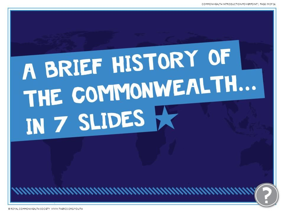 © ROYAL COMMONWEALTH SOCIETY WWW.THERCS.ORG/YOUTH COMMONWEALTH INTRODUCTION POWERPOINT | PAGE 19 OF 26