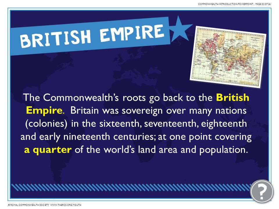 © ROYAL COMMONWEALTH SOCIETY WWW.THERCS.ORG/YOUTH COMMONWEALTH INTRODUCTION POWERPOINT | PAGE 20 OF 26 The Commonwealths roots go back to the British