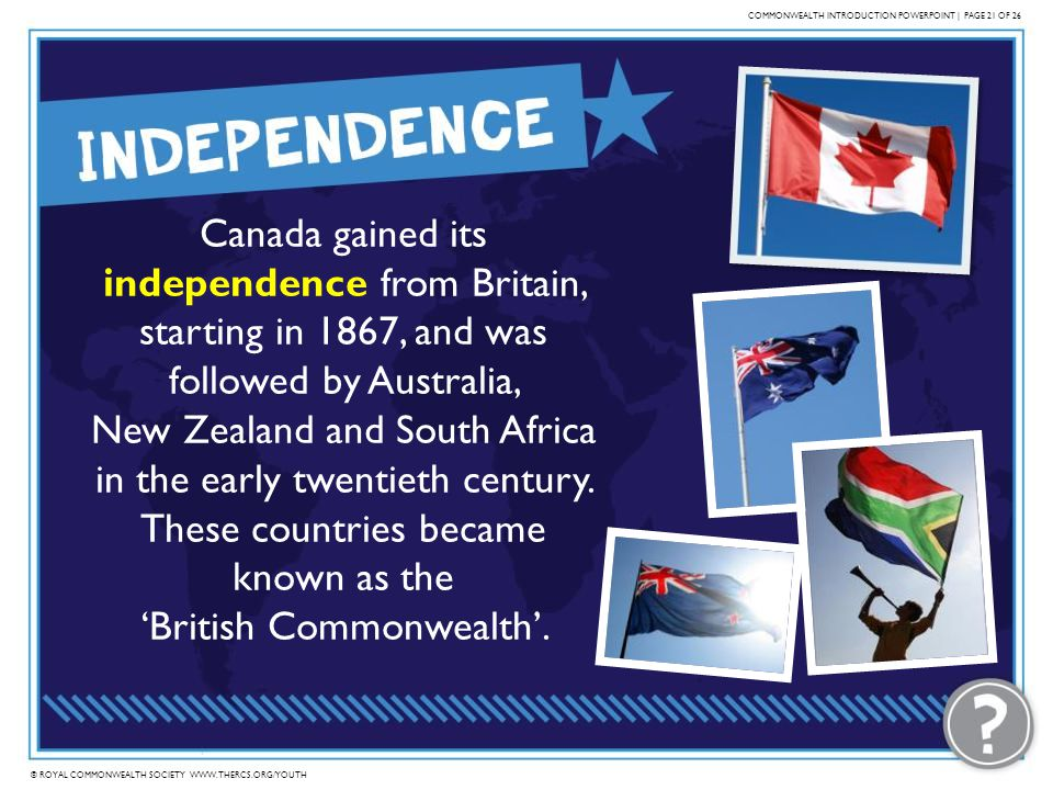 © ROYAL COMMONWEALTH SOCIETY WWW.THERCS.ORG/YOUTH COMMONWEALTH INTRODUCTION POWERPOINT | PAGE 21 OF 26 Canada gained its independence from Britain, st