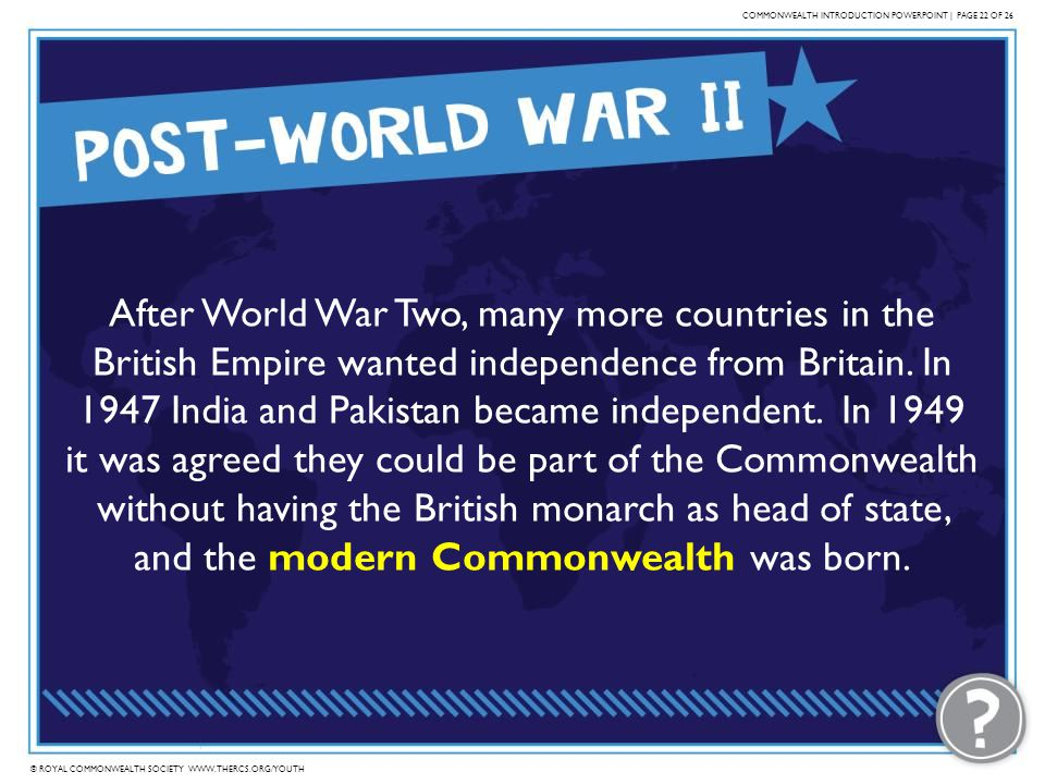 © ROYAL COMMONWEALTH SOCIETY WWW.THERCS.ORG/YOUTH COMMONWEALTH INTRODUCTION POWERPOINT | PAGE 22 OF 26 After World War Two, many more countries in the