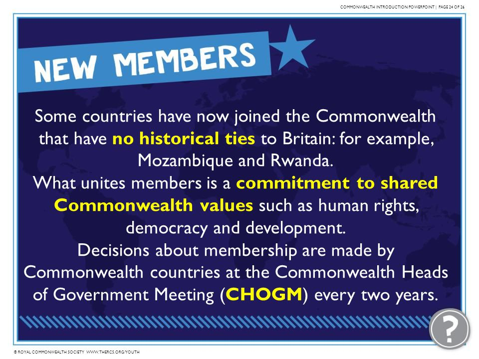 © ROYAL COMMONWEALTH SOCIETY WWW.THERCS.ORG/YOUTH COMMONWEALTH INTRODUCTION POWERPOINT | PAGE 24 OF 26 Some countries have now joined the Commonwealth