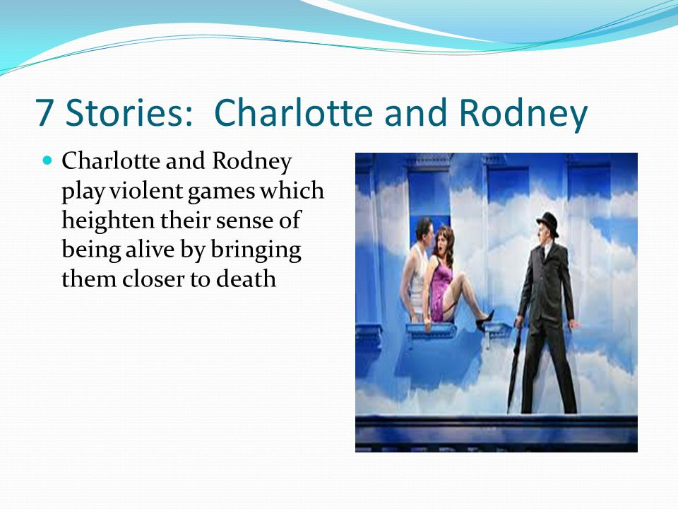 7 Stories: Charlotte and Rodney Charlotte and Rodney play violent games which heighten their sense of being alive by bringing them closer to death