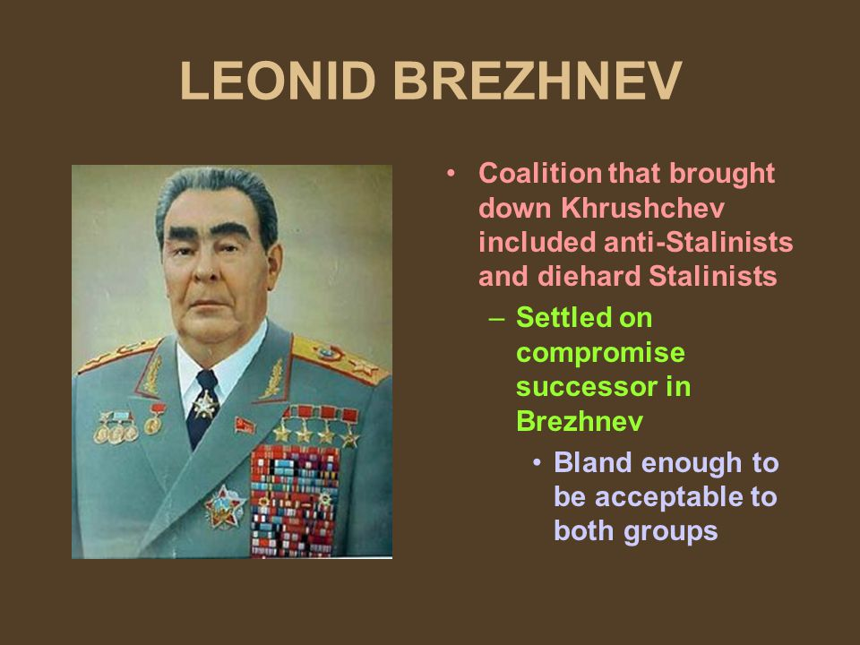 LEONID BREZHNEV Coalition that brought down Khrushchev included anti-Stalinists and diehard Stalinists –Settled on compromise successor in Brezhnev Bland enough to be acceptable to both groups