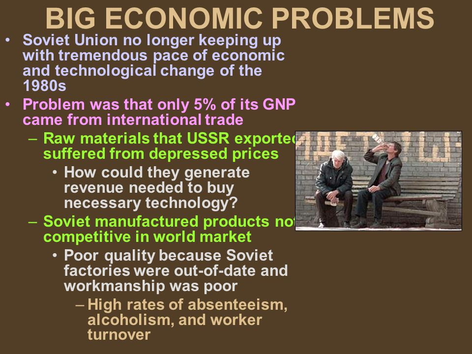 BIG ECONOMIC PROBLEMS Soviet Union no longer keeping up with tremendous pace of economic and technological change of the 1980s Problem was that only 5% of its GNP came from international trade –Raw materials that USSR exported suffered from depressed prices How could they generate revenue needed to buy necessary technology.