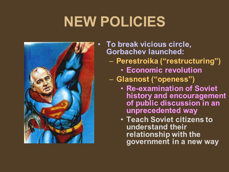 NEW POLICIES To break vicious circle, Gorbachev launched: –Perestroika (restructuring) Economic revolution –Glasnost (openess) Re-examination of Soviet history and encouragement of public discussion in an unprecedented way Teach Soviet citizens to understand their relationship with the government in a new way