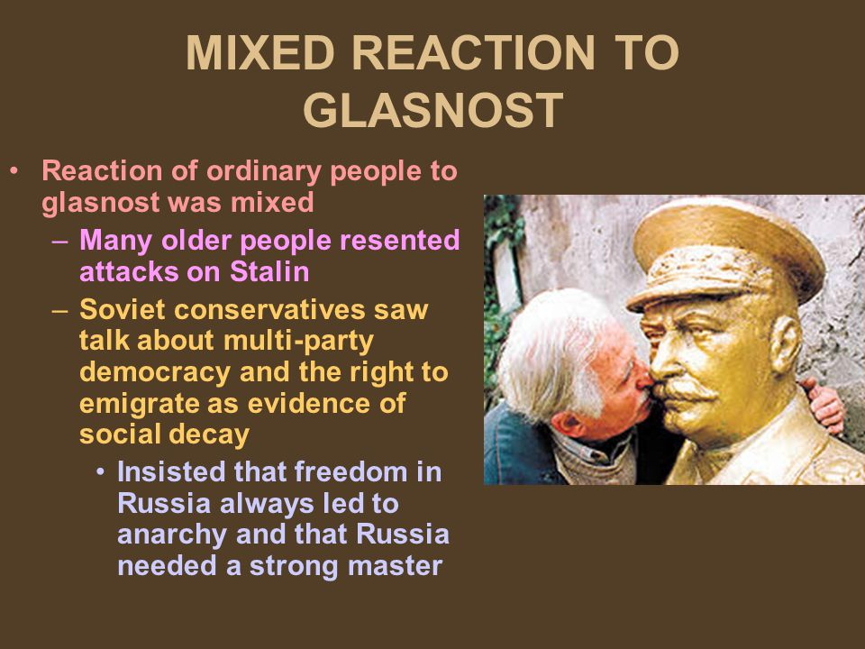 MIXED REACTION TO GLASNOST Reaction of ordinary people to glasnost was mixed –Many older people resented attacks on Stalin –Soviet conservatives saw t