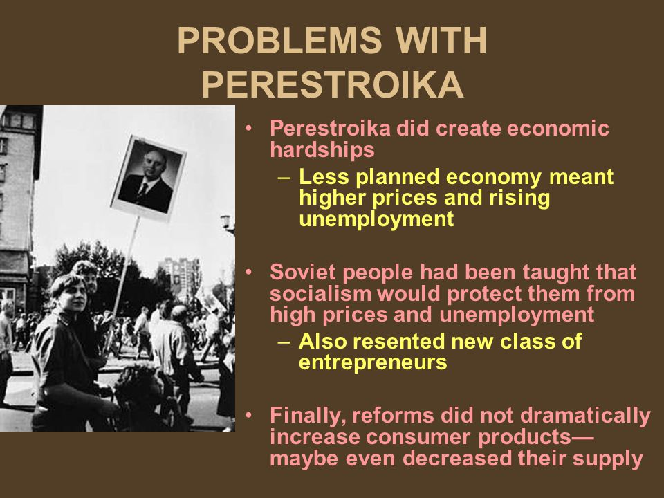 PROBLEMS WITH PERESTROIKA Perestroika did create economic hardships –Less planned economy meant higher prices and rising unemployment Soviet people had been taught that socialism would protect them from high prices and unemployment –Also resented new class of entrepreneurs Finally, reforms did not dramatically increase consumer products maybe even decreased their supply