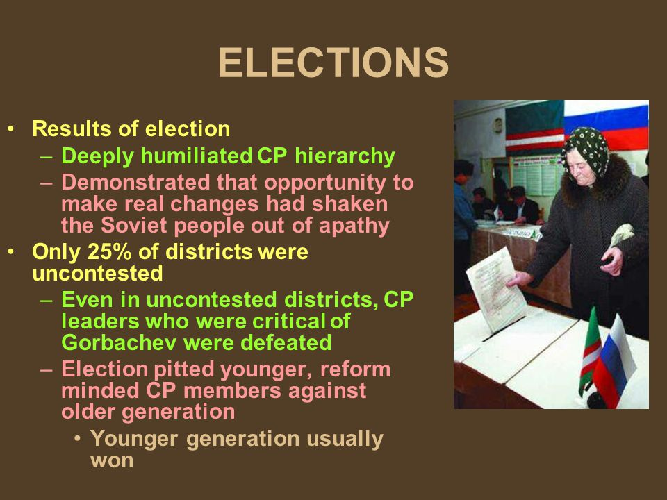 ELECTIONS Results of election –Deeply humiliated CP hierarchy –Demonstrated that opportunity to make real changes had shaken the Soviet people out of apathy Only 25% of districts were uncontested –Even in uncontested districts, CP leaders who were critical of Gorbachev were defeated –Election pitted younger, reform minded CP members against older generation Younger generation usually won