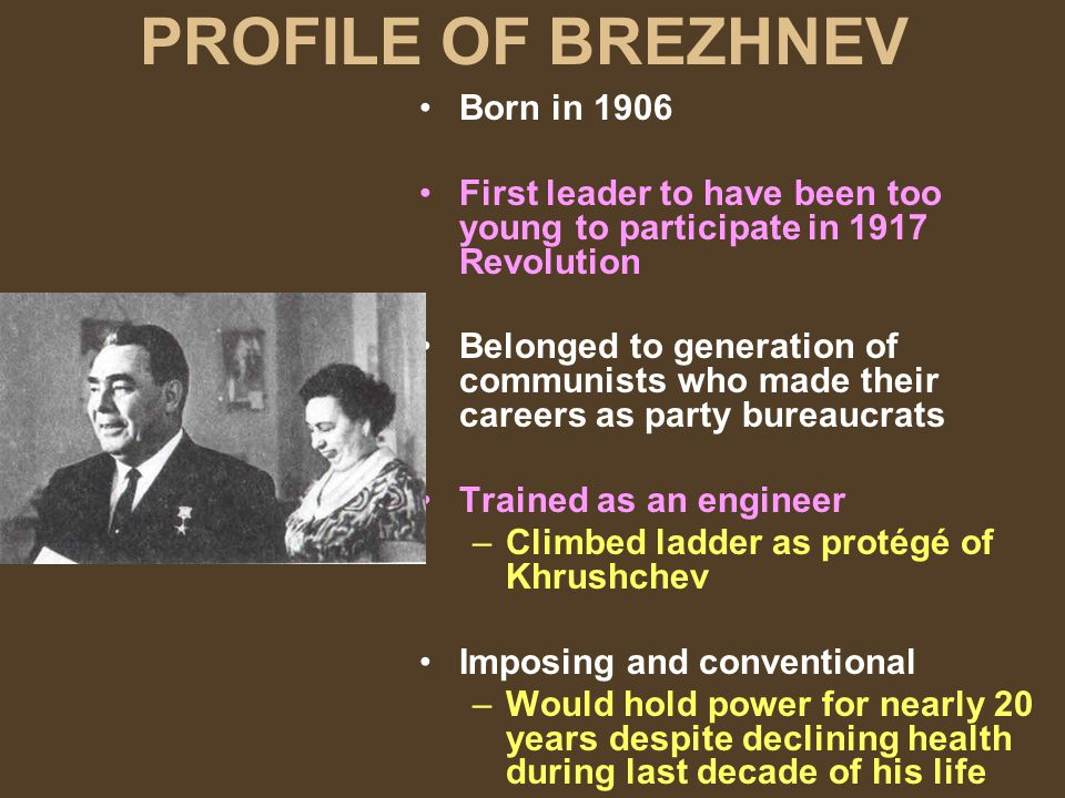PROFILE OF BREZHNEV Born in 1906 First leader to have been too young to participate in 1917 Revolution Belonged to generation of communists who made t