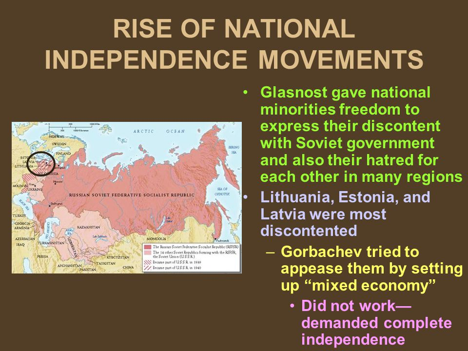 RISE OF NATIONAL INDEPENDENCE MOVEMENTS Glasnost gave national minorities freedom to express their discontent with Soviet government and also their ha