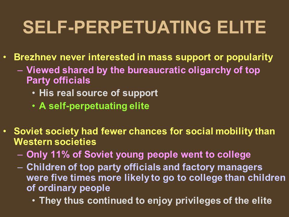 SELF-PERPETUATING ELITE Brezhnev never interested in mass support or popularity –Viewed shared by the bureaucratic oligarchy of top Party officials His real source of support A self-perpetuating elite Soviet society had fewer chances for social mobility than Western societies –Only 11% of Soviet young people went to college –Children of top party officials and factory managers were five times more likely to go to college than children of ordinary people They thus continued to enjoy privileges of the elite