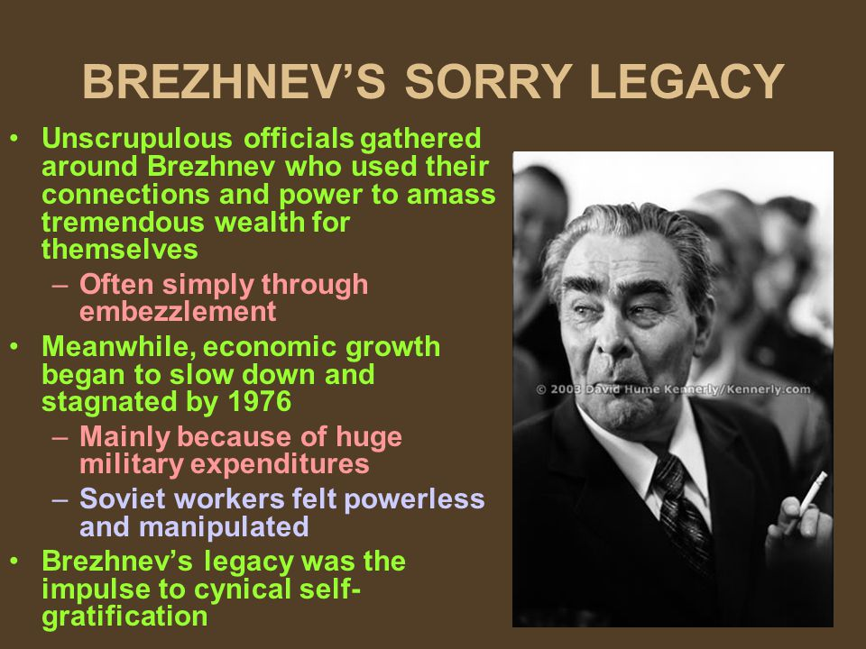 BREZHNEVS SORRY LEGACY Unscrupulous officials gathered around Brezhnev who used their connections and power to amass tremendous wealth for themselves –Often simply through embezzlement Meanwhile, economic growth began to slow down and stagnated by 1976 –Mainly because of huge military expenditures –Soviet workers felt powerless and manipulated Brezhnevs legacy was the impulse to cynical self- gratification