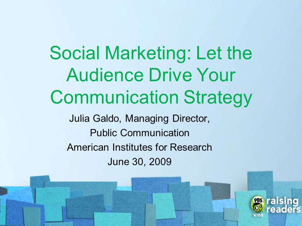 Social Marketing: Let the Audience Drive Your Communication Strategy Julia Galdo, Managing Director, Public Communication American Institutes for Rese